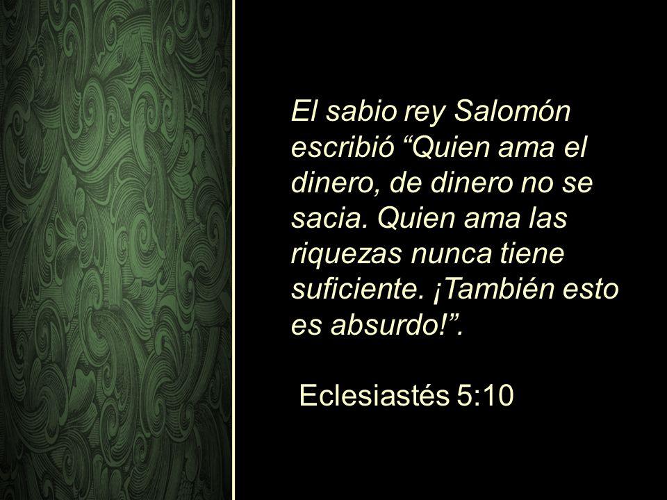 El sabio rey Salomón escribió Quien ama el dinero, de dinero no se sacia. Quien ama las riquezas nunca tiene suficiente. ¡También esto es absurdo! .