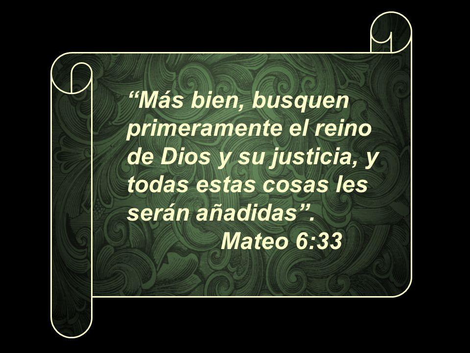 Más bien, busquen primeramente el reino de Dios y su justicia, y todas estas cosas les serán añadidas .