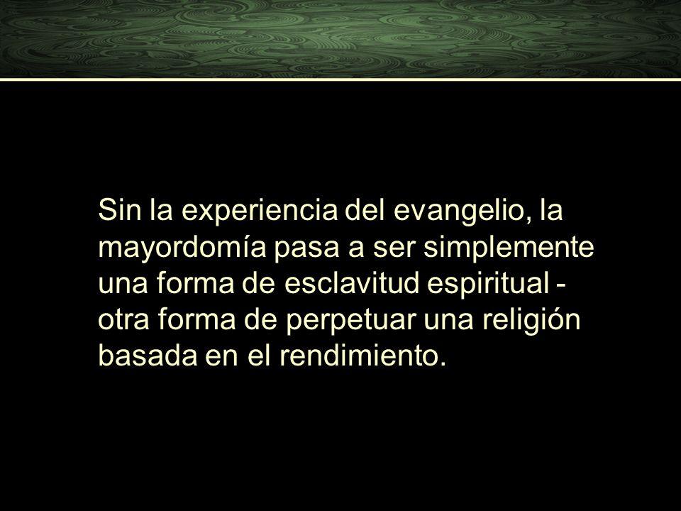 Sin la experiencia del evangelio, la mayordomía pasa a ser simplemente una forma de esclavitud espiritual - otra forma de perpetuar una religión basada en el rendimiento.