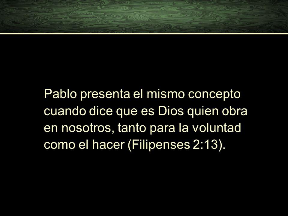 Pablo presenta el mismo concepto cuando dice que es Dios quien obra en nosotros, tanto para la voluntad como el hacer (Filipenses 2:13).