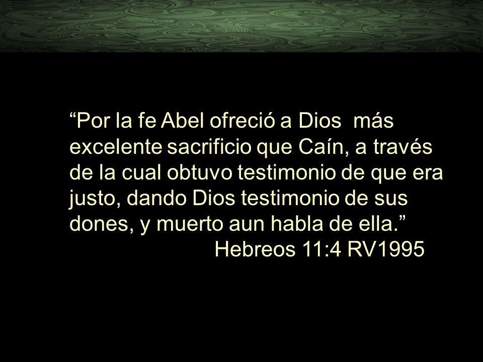Por la fe Abel ofreció a Dios más excelente sacrificio que Caín, a través de la cual obtuvo testimonio de que era justo, dando Dios testimonio de sus dones, y muerto aun habla de ella. Hebreos 11:4 RV1995