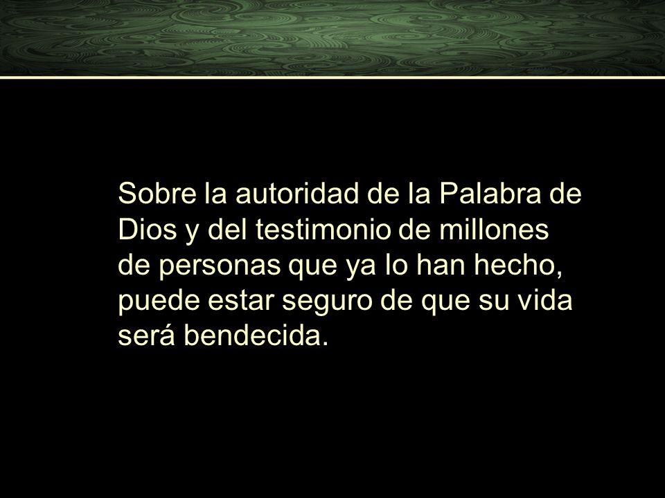 Sobre la autoridad de la Palabra de Dios y del testimonio de millones de personas que ya lo han hecho, puede estar seguro de que su vida será bendecida.