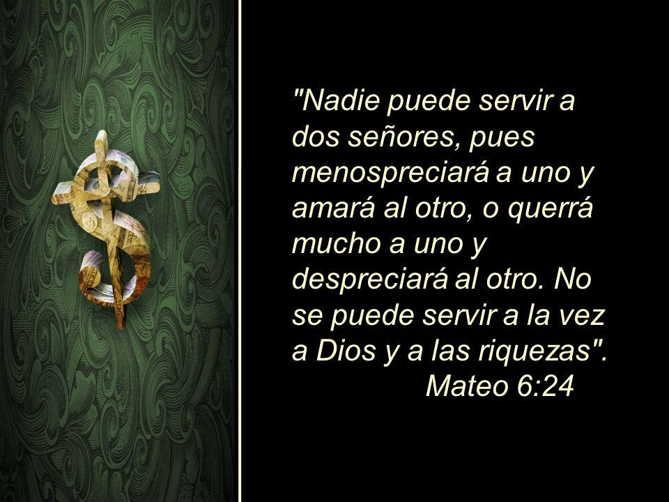 Nadie puede servir a dos señores, pues menospreciará a uno y amará al otro, o querrá mucho a uno y despreciará al otro.