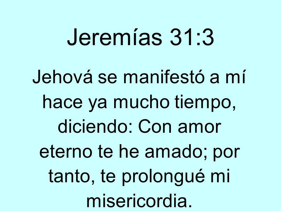 Jeremías 31:3Jehová se manifestó a mí hace ya mucho tiempo, diciendo: Con amor eterno te he amado; por tanto, te prolongué mi misericordia.