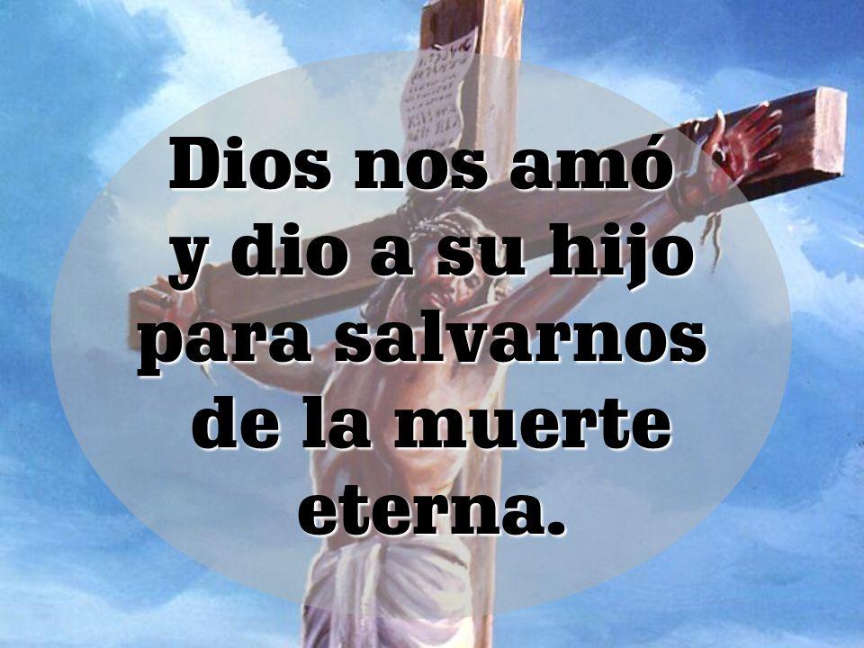 Dios nos amó y dio a su hijo para salvarnos de la muerte eterna.