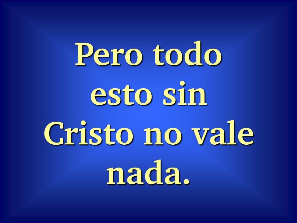 Pero todo esto sin Cristo no vale nada.