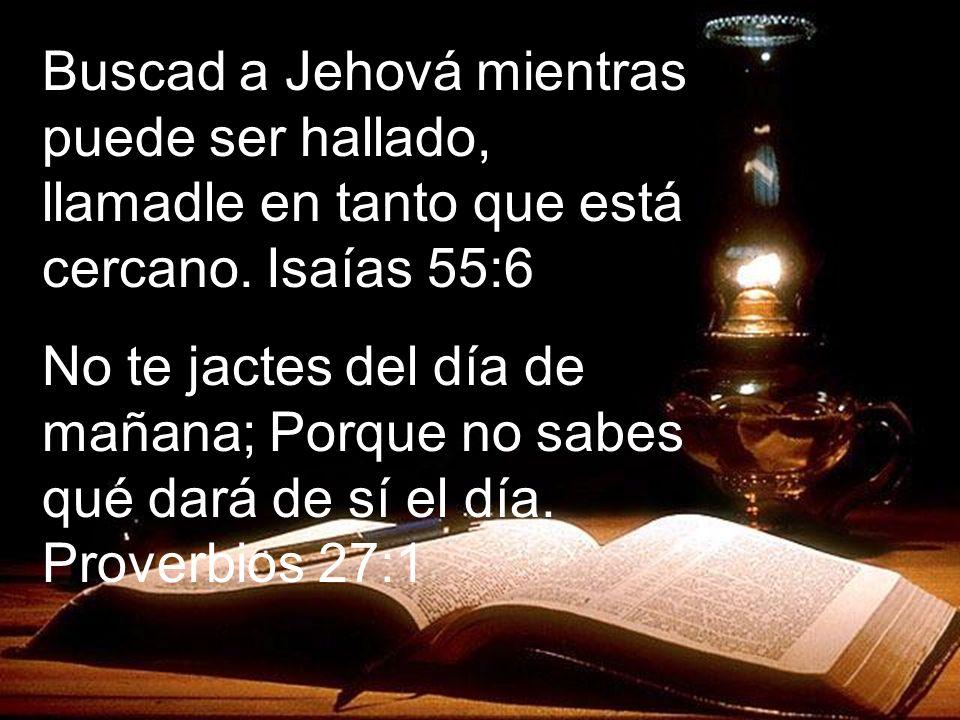 Buscad a Jehová mientras puede ser hallado, llamadle en tanto que está cercano. Isaías 55:6