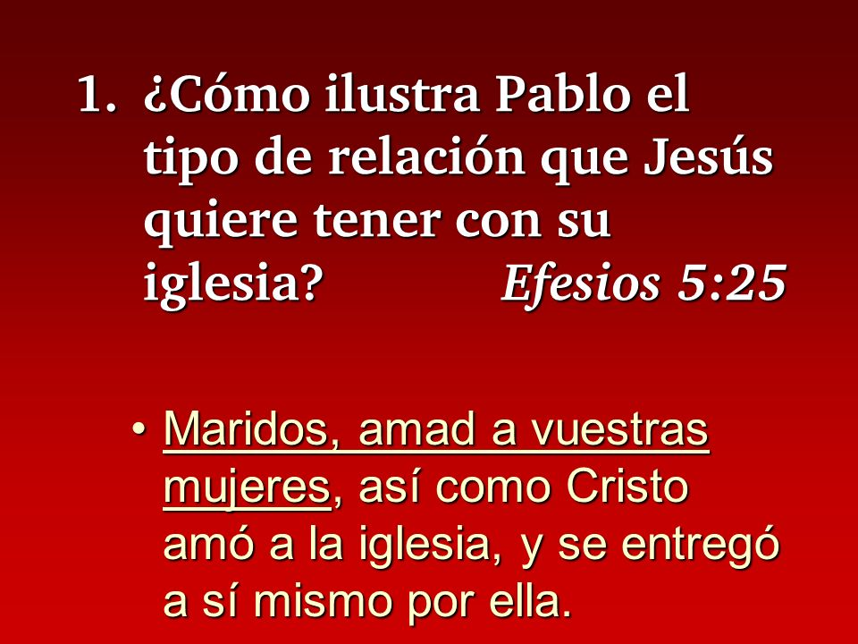 1. ¿Cómo ilustra Pablo el tipo de relación que Jesús quiere tener con su iglesia Efesios 5:25