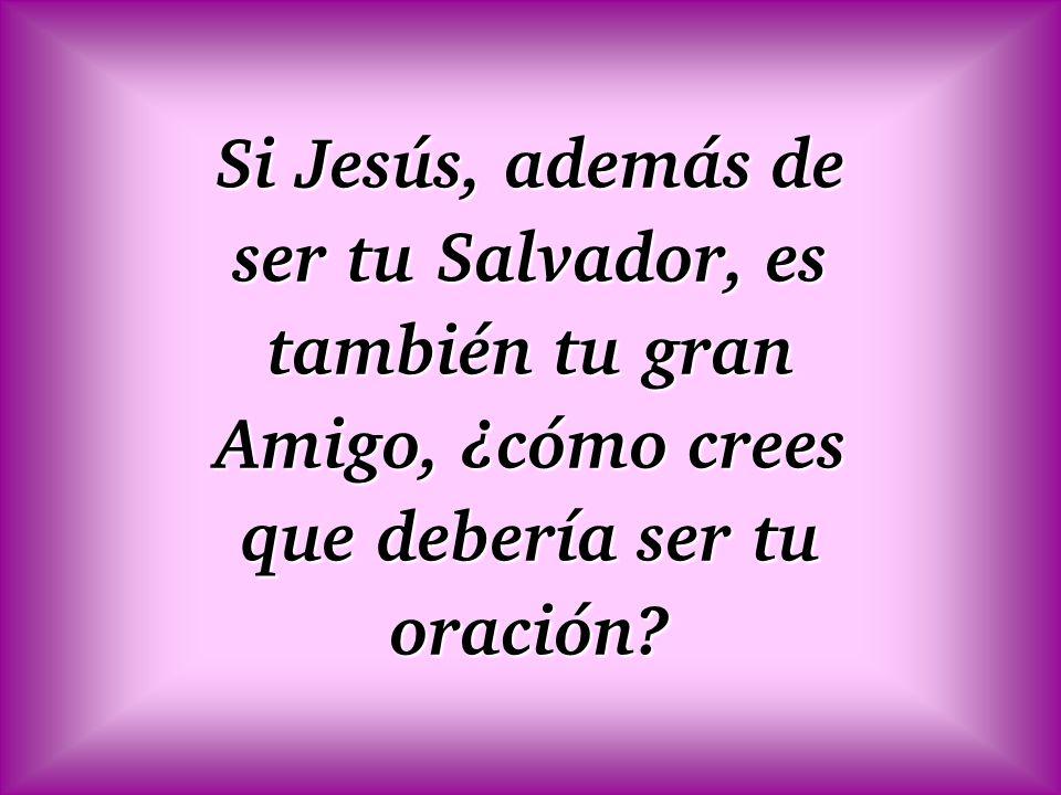 Si Jesús, además de ser tu Salvador, es también tu gran Amigo, ¿cómo crees que debería ser tu oración