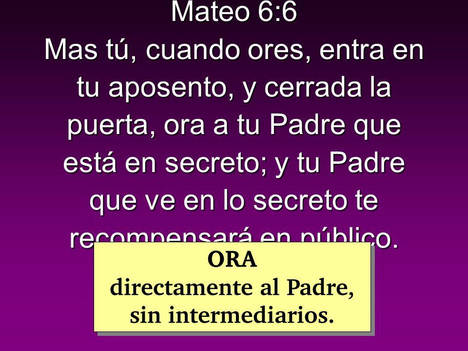 Mateo 6:6 Mas tú, cuando ores, entra en tu aposento, y cerrada la puerta, ora a tu Padre que está en secreto; y tu Padre que ve en lo secreto te recompensará en público.