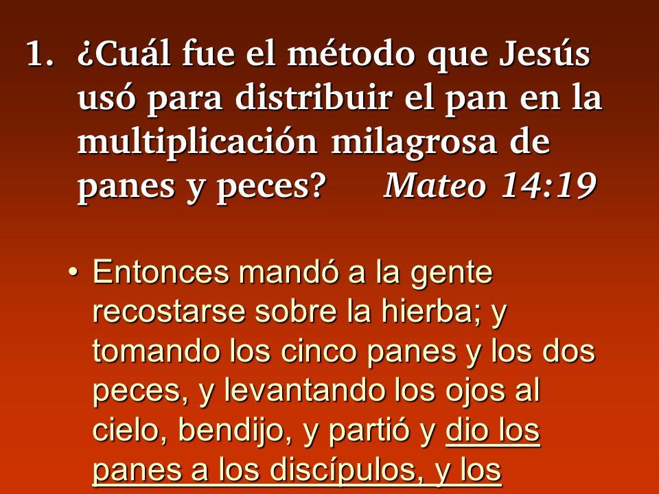 1. ¿Cuál fue el método que Jesús usó para distribuir el pan en la multiplicación milagrosa de panes y peces Mateo 14:19