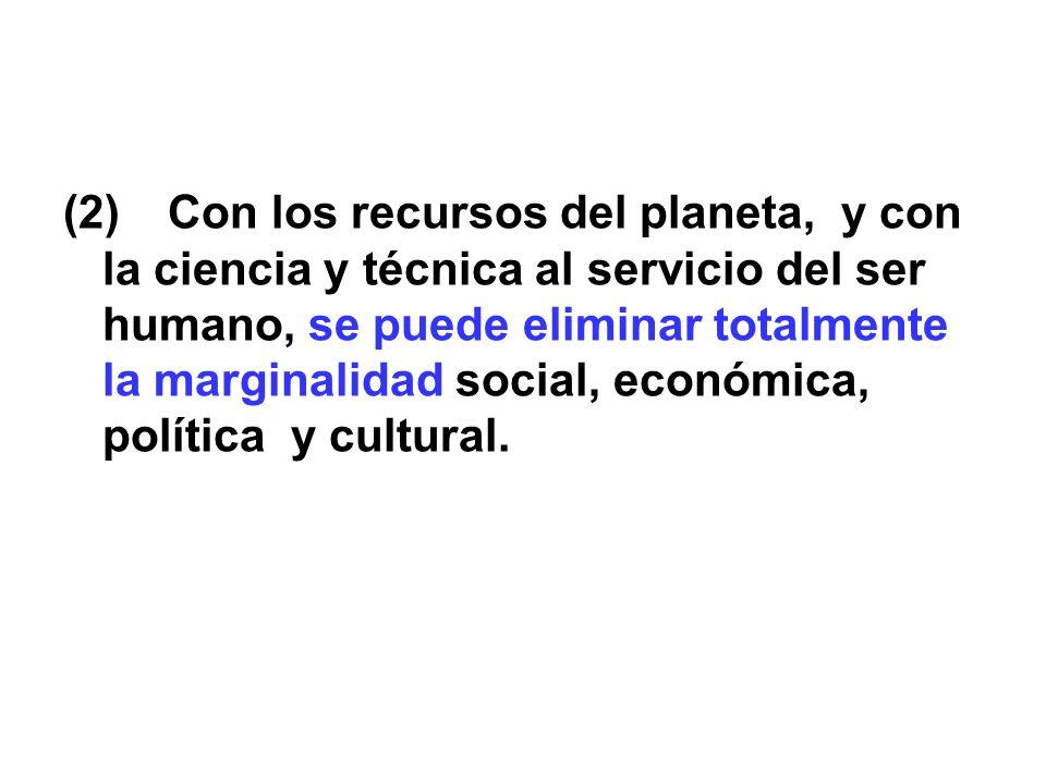 (2) Con los recursos del planeta, y con la ciencia y técnica al servicio del ser humano, se puede eliminar totalmente la marginalidad social, económica, política y cultural.