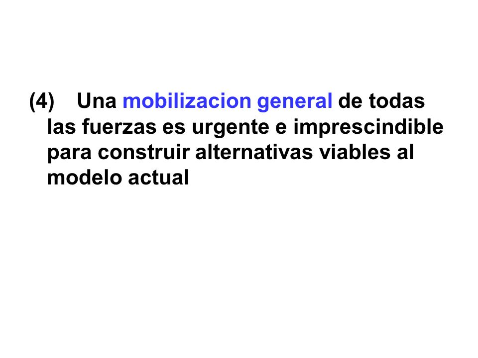 (4) Una mobilizacion general de todas las fuerzas es urgente e imprescindible para construir alternativas viables al modelo actual
