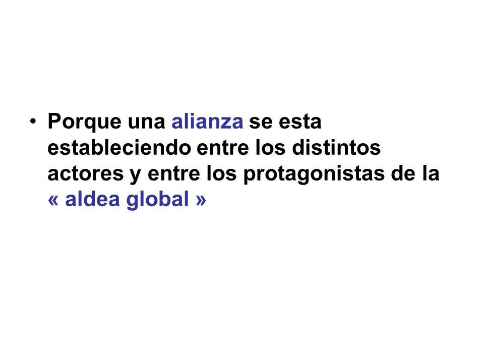 Porque una alianza se esta estableciendo entre los distintos actores y entre los protagonistas de la « aldea global »