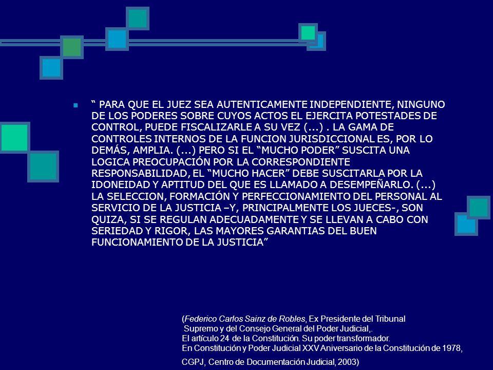 PARA QUE EL JUEZ SEA AUTENTICAMENTE INDEPENDIENTE, NINGUNO DE LOS PODERES SOBRE CUYOS ACTOS EL EJERCITA POTESTADES DE CONTROL, PUEDE FISCALIZARLE A SU VEZ (...) . LA GAMA DE CONTROLES INTERNOS DE LA FUNCION JURISDICCIONAL ES, POR LO DEMÁS, AMPLIA. (...) PERO SI EL MUCHO PODER SUSCITA UNA LOGICA PREOCUPACIÓN POR LA CORRESPONDIENTE RESPONSABILIDAD, EL MUCHO HACER DEBE SUSCITARLA POR LA IDONEIDAD Y APTITUD DEL QUE ES LLAMADO A DESEMPEÑARLO. (...) LA SELECCION, FORMACIÓN Y PERFECCIONAMIENTO DEL PERSONAL AL SERVICIO DE LA JUSTICIA –Y, PRINCIPALMENTE LOS JUECES-, SON QUIZA, SI SE REGULAN ADECUADAMENTE Y SE LLEVAN A CABO CON SERIEDAD Y RIGOR, LAS MAYORES GARANTIAS DEL BUEN FUNCIONAMIENTO DE LA JUSTICIA