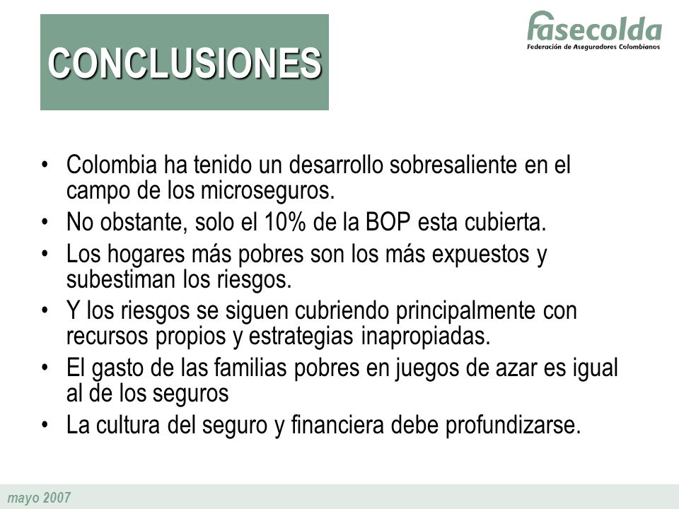CONCLUSIONESColombia ha tenido un desarrollo sobresaliente en el campo de los microseguros. No obstante, solo el 10% de la BOP esta cubierta.