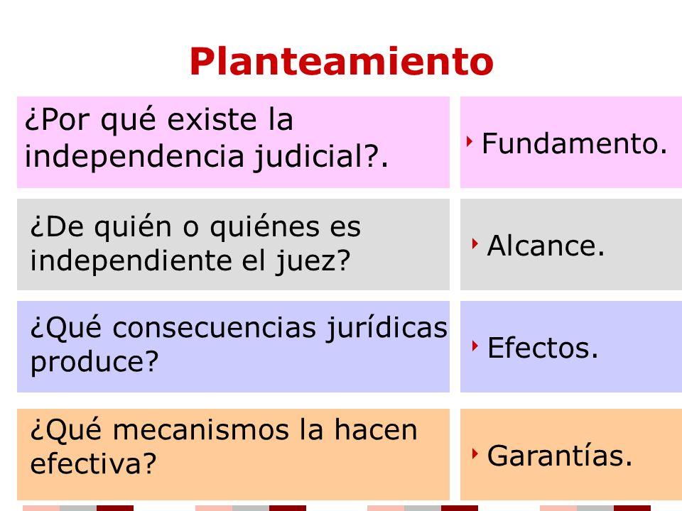 Planteamiento ¿Por qué existe la independencia judicial . Fundamento.