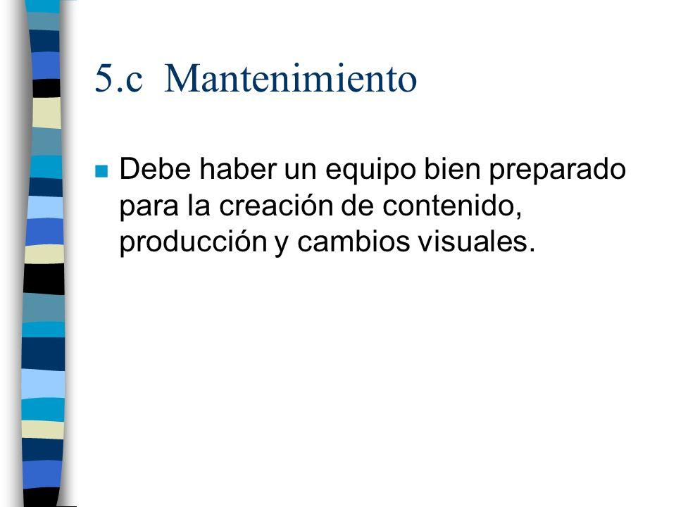 5.c Mantenimiento Debe haber un equipo bien preparado para la creación de contenido, producción y cambios visuales.