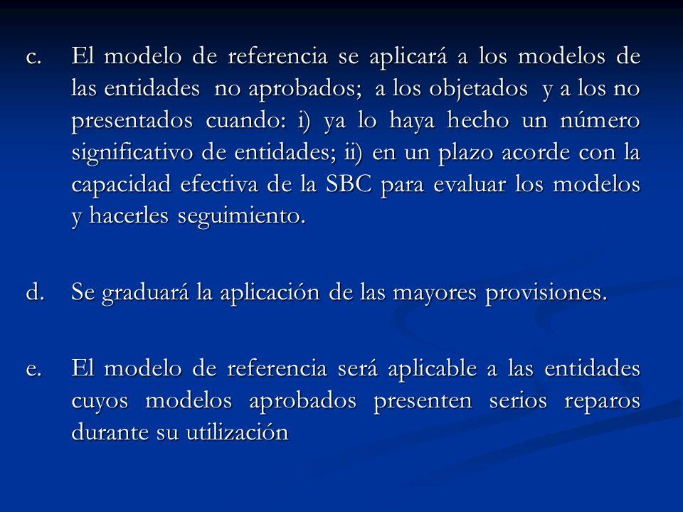 c. El modelo de referencia se aplicará a los modelos de las entidades no aprobados; a los objetados y a los no presentados cuando: i) ya lo haya hecho un número significativo de entidades; ii) en un plazo acorde con la capacidad efectiva de la SBC para evaluar los modelos y hacerles seguimiento.