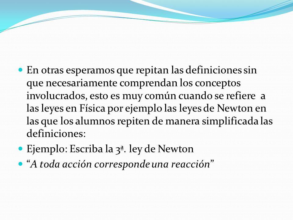 En otras esperamos que repitan las definiciones sin que necesariamente comprendan los conceptos involucrados, esto es muy común cuando se refiere a las leyes en Física por ejemplo las leyes de Newton en las que los alumnos repiten de manera simplificada las definiciones: