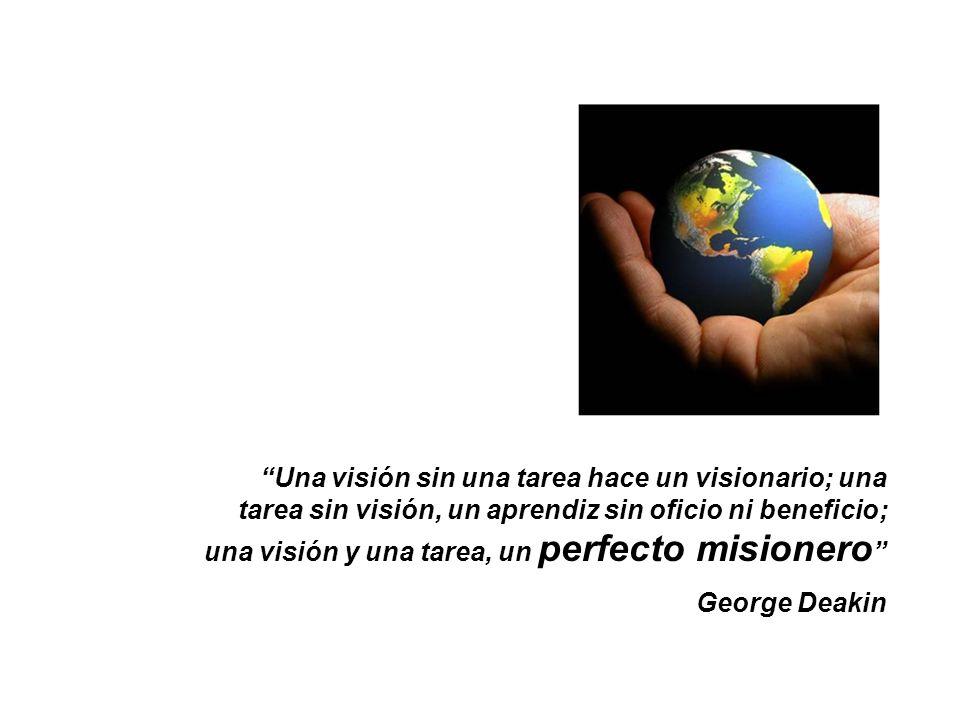 Una visión sin una tarea hace un visionario; una tarea sin visión, un aprendiz sin oficio ni beneficio; una visión y una tarea, un perfecto misionero