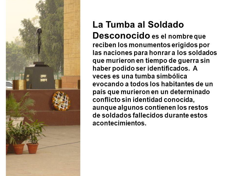 La Tumba al Soldado Desconocido es el nombre que reciben los monumentos erigidos por las naciones para honrar a los soldados que murieron en tiempo de guerra sin haber podido ser identificados.