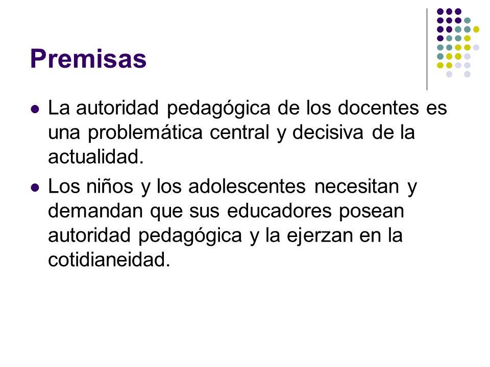 Premisas La autoridad pedagógica de los docentes es una problemática central y decisiva de la actualidad.