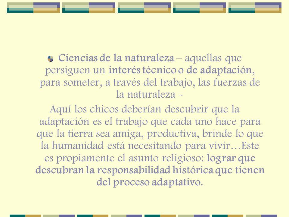 Ciencias de la naturaleza – aquellas que persiguen un interés técnico o de adaptación, para someter, a través del trabajo, las fuerzas de la naturaleza -