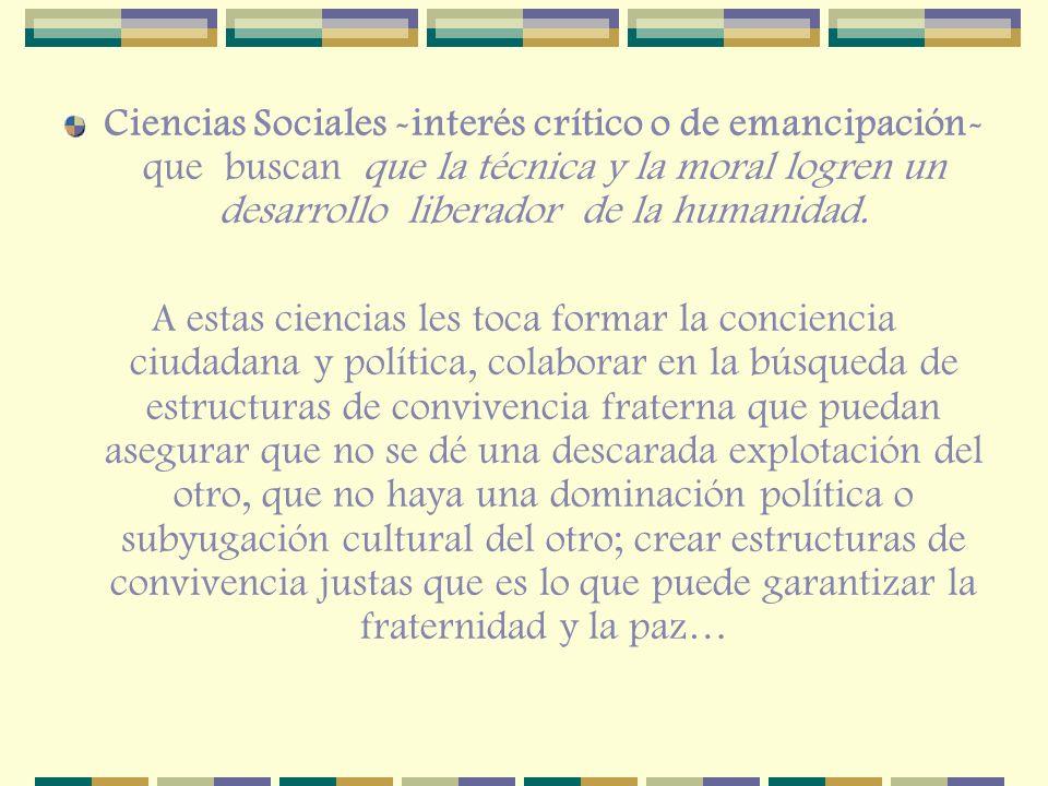 Ciencias Sociales -interés crítico o de emancipación- que buscan que la técnica y la moral logren un desarrollo liberador de la humanidad.