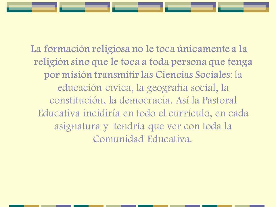 La formación religiosa no le toca únicamente a la religión sino que le toca a toda persona que tenga por misión transmitir las Ciencias Sociales: la educación cívica, la geografía social, la constitución, la democracia.