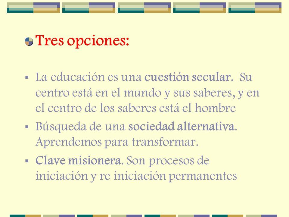 Tres opciones: La educación es una cuestión secular. Su centro está en el mundo y sus saberes, y en el centro de los saberes está el hombre.