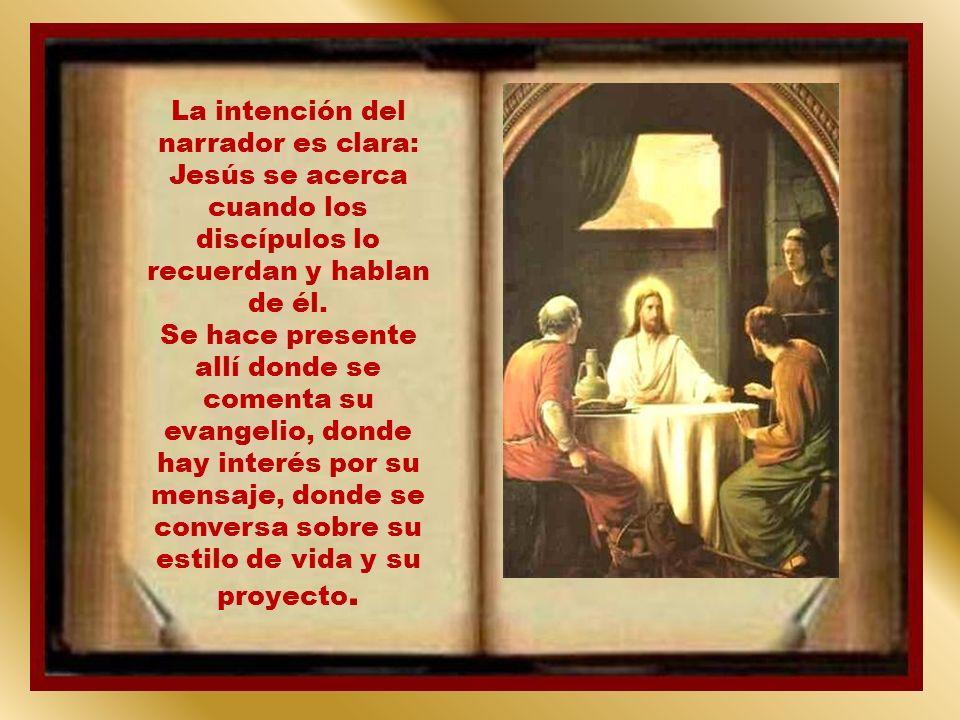 La intención del narrador es clara: Jesús se acerca cuando los discípulos lo recuerdan y hablan de él.