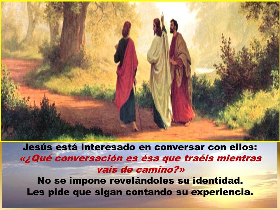 Jesús está interesado en conversar con ellos: «¿Qué conversación es ésa que traéis mientras vais de camino » No se impone revelándoles su identidad.