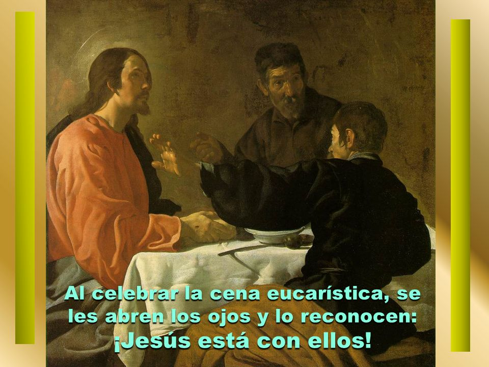 Al celebrar la cena eucarística, se les abren los ojos y lo reconocen: ¡Jesús está con ellos!