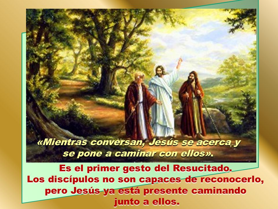 «Mientras conversan, Jesús se acerca y se pone a caminar con ellos».
