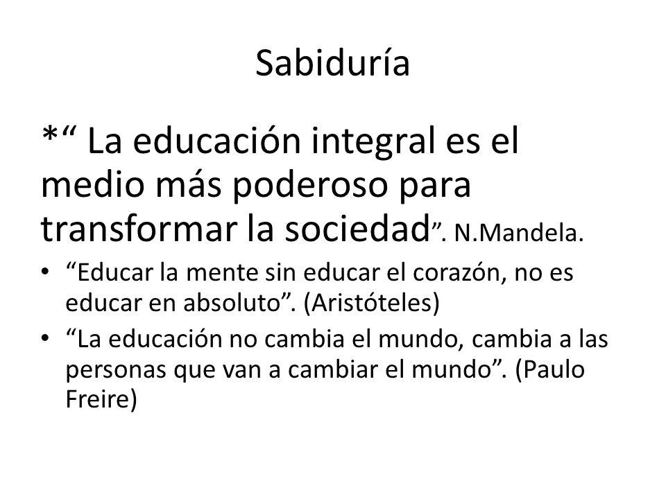 Sabiduría * La educación integral es el medio más poderoso para transformar la sociedad . N.Mandela.
