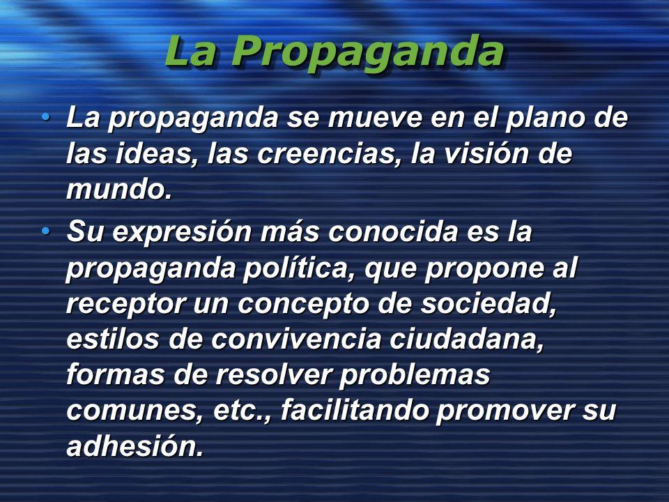 La Propaganda La propaganda se mueve en el plano de las ideas, las creencias, la visión de mundo.