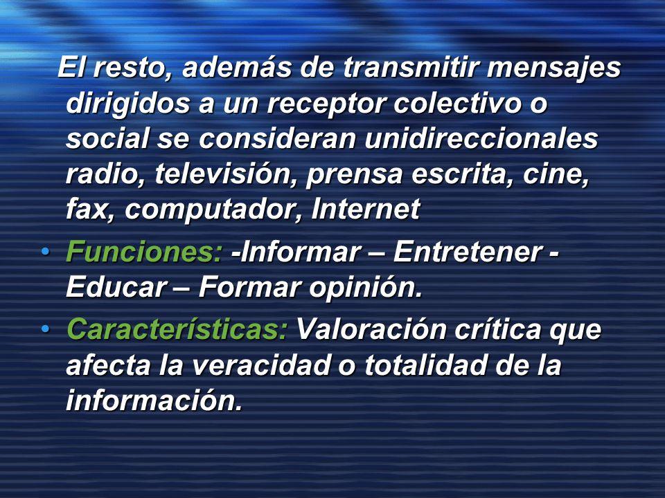 El resto, además de transmitir mensajes dirigidos a un receptor colectivo o social se consideran unidireccionales radio, televisión, prensa escrita, cine, fax, computador, Internet