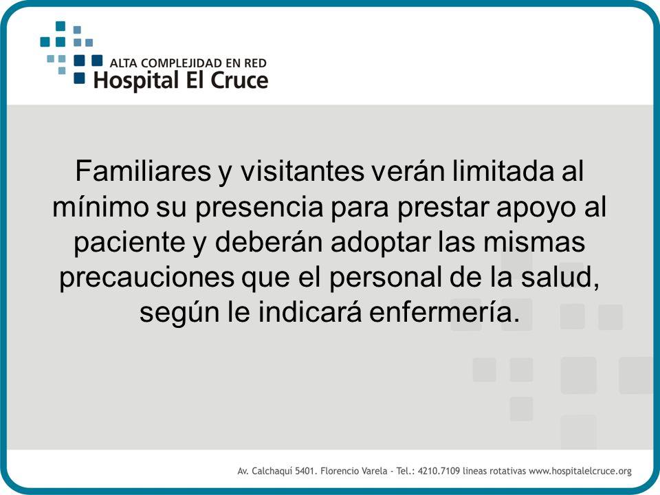 Familiares y visitantes verán limitada al mínimo su presencia para prestar apoyo al paciente y deberán adoptar las mismas precauciones que el personal de la salud, según le indicará enfermería.