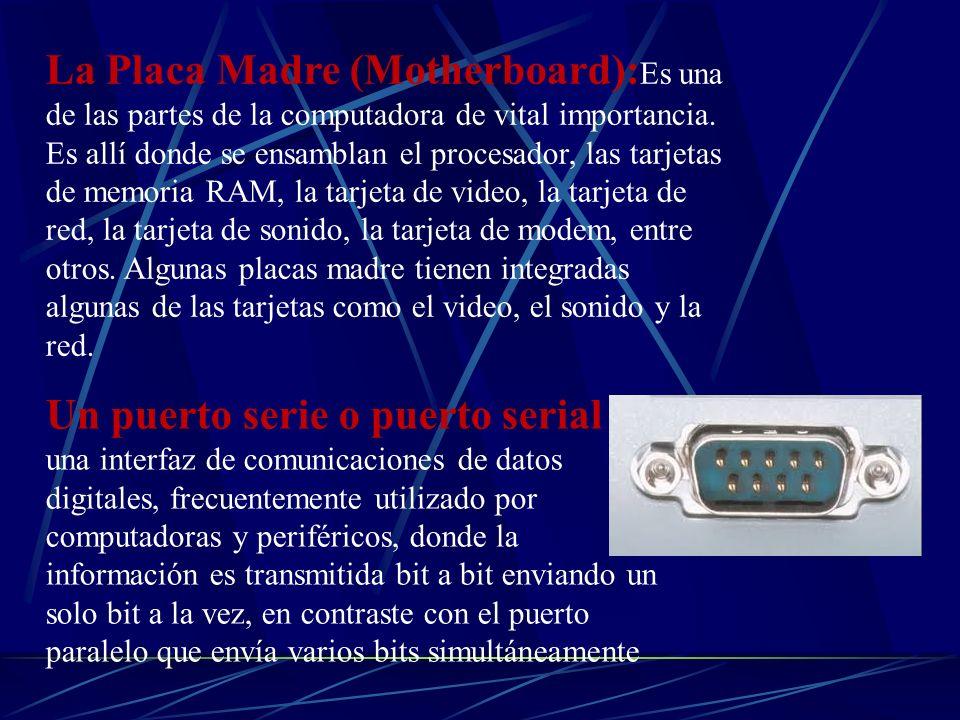La Placa Madre (Motherboard):Es una de las partes de la computadora de vital importancia. Es allí donde se ensamblan el procesador, las tarjetas de memoria RAM, la tarjeta de video, la tarjeta de red, la tarjeta de sonido, la tarjeta de modem, entre otros. Algunas placas madre tienen integradas algunas de las tarjetas como el video, el sonido y la red.
