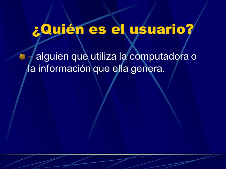 ¿Quién es el usuario – alguien que utiliza la computadora o la información que ella genera.