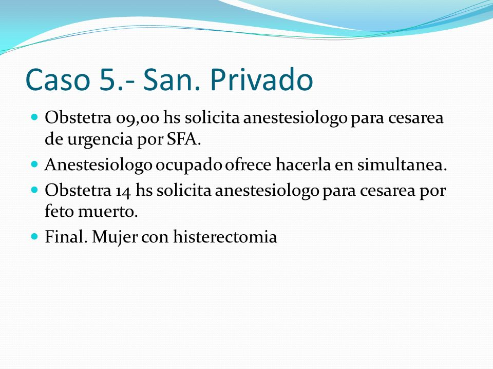 Caso 5.- San. Privado Obstetra 09,00 hs solicita anestesiologo para cesarea de urgencia por SFA. Anestesiologo ocupado ofrece hacerla en simultanea.