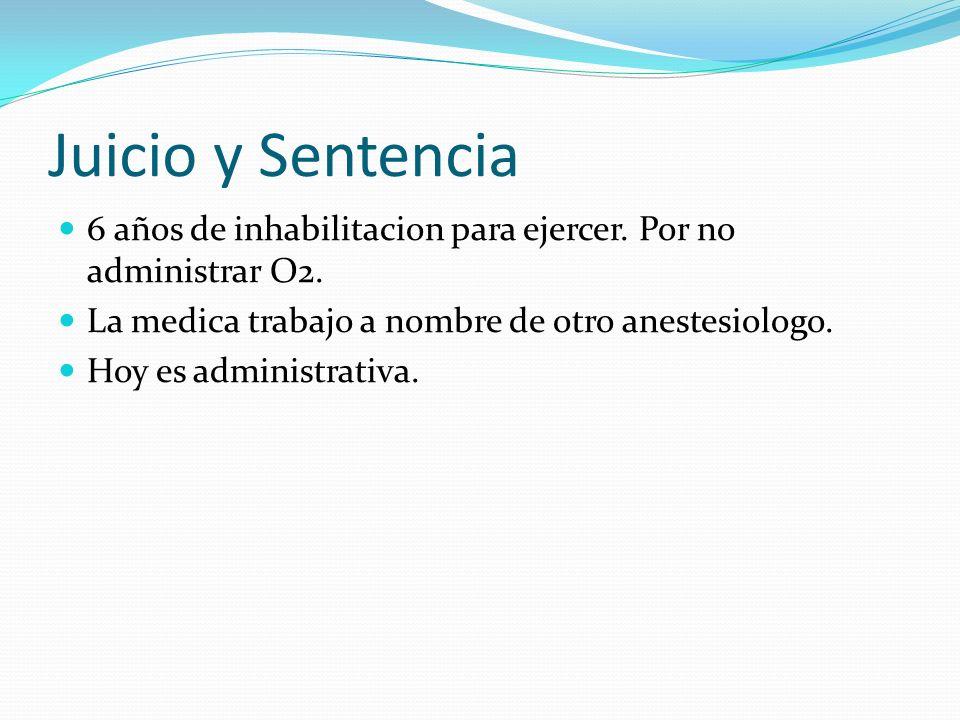 Juicio y Sentencia 6 años de inhabilitacion para ejercer. Por no administrar O2. La medica trabajo a nombre de otro anestesiologo.