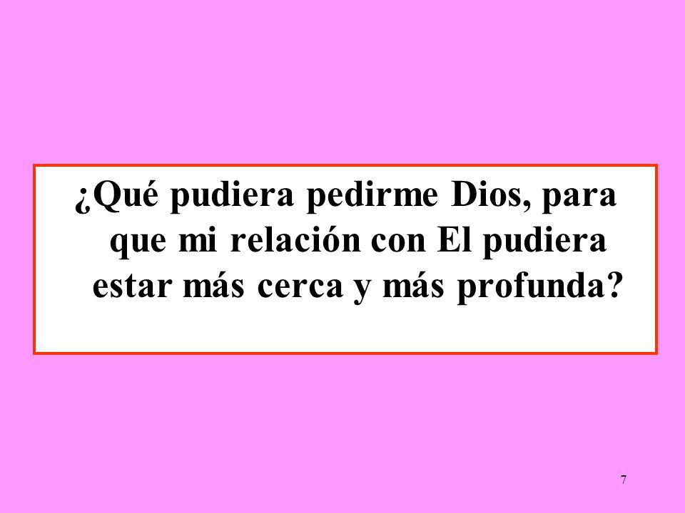 ¿Qué pudiera pedirme Dios, para que mi relación con El pudiera estar más cerca y más profunda