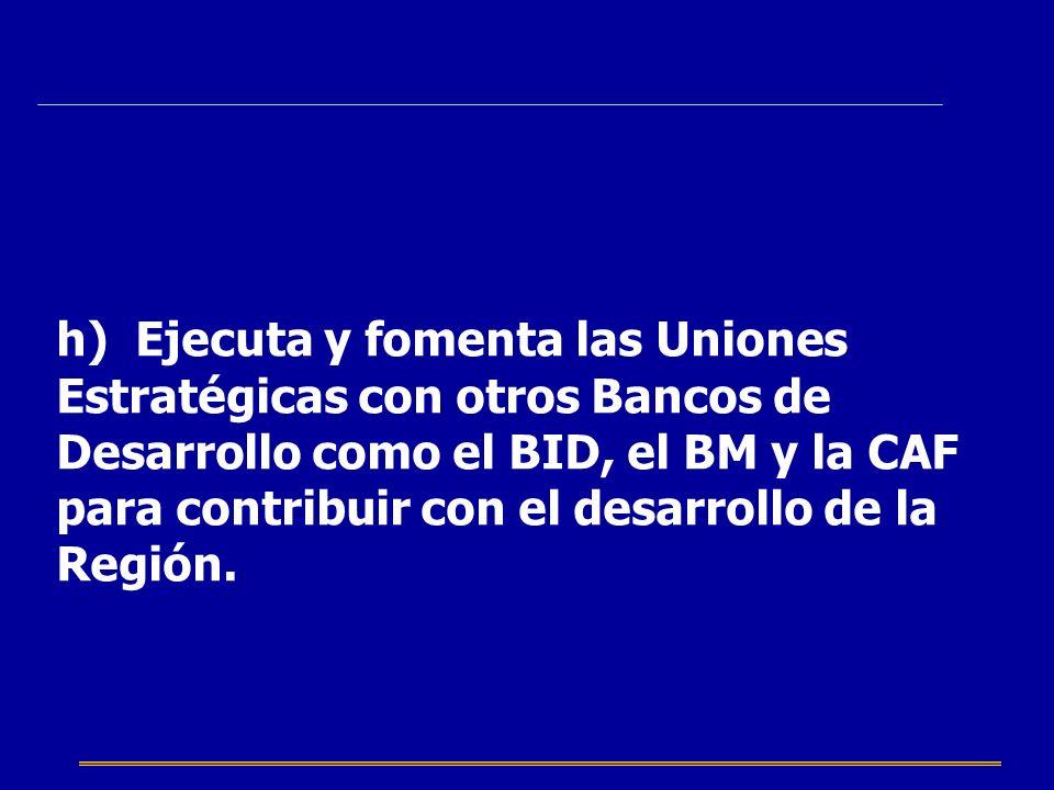 h) Ejecuta y fomenta las Uniones Estratégicas con otros Bancos de Desarrollo como el BID, el BM y la CAF para contribuir con el desarrollo de la Región.