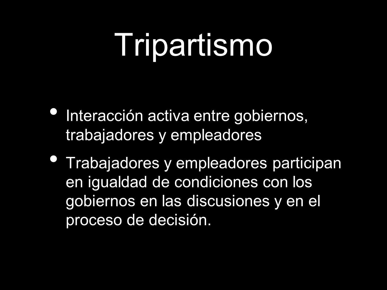 Tripartismo Interacción activa entre gobiernos, trabajadores y empleadores.