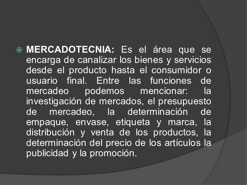 MERCADOTECNIA: Es el área que se encarga de canalizar los bienes y servicios desde el producto hasta el consumidor o usuario final.