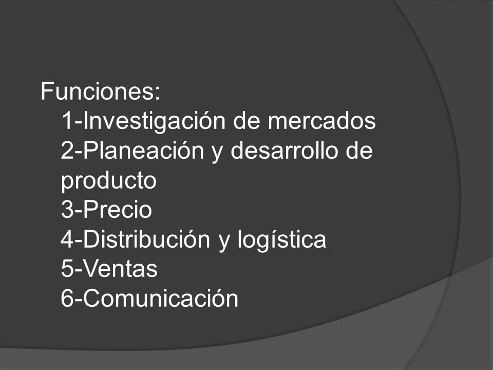 Funciones: 1-Investigación de mercados 2-Planeación y desarrollo de producto 3-Precio 4-Distribución y logística 5-Ventas 6-Comunicación