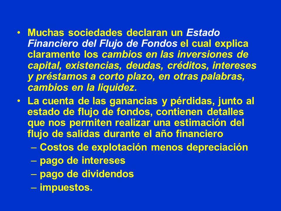Muchas sociedades declaran un Estado Financiero del Flujo de Fondos el cual explica claramente los cambios en las inversiones de capital, existencias, deudas, créditos, intereses y préstamos a corto plazo, en otras palabras, cambios en la liquidez.