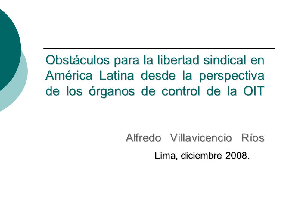 Obstáculos para la libertad sindical en América Latina desde la perspectiva de los órganos de control de la OIT Alfredo Villavicencio Ríos Lima, diciembre 2008.